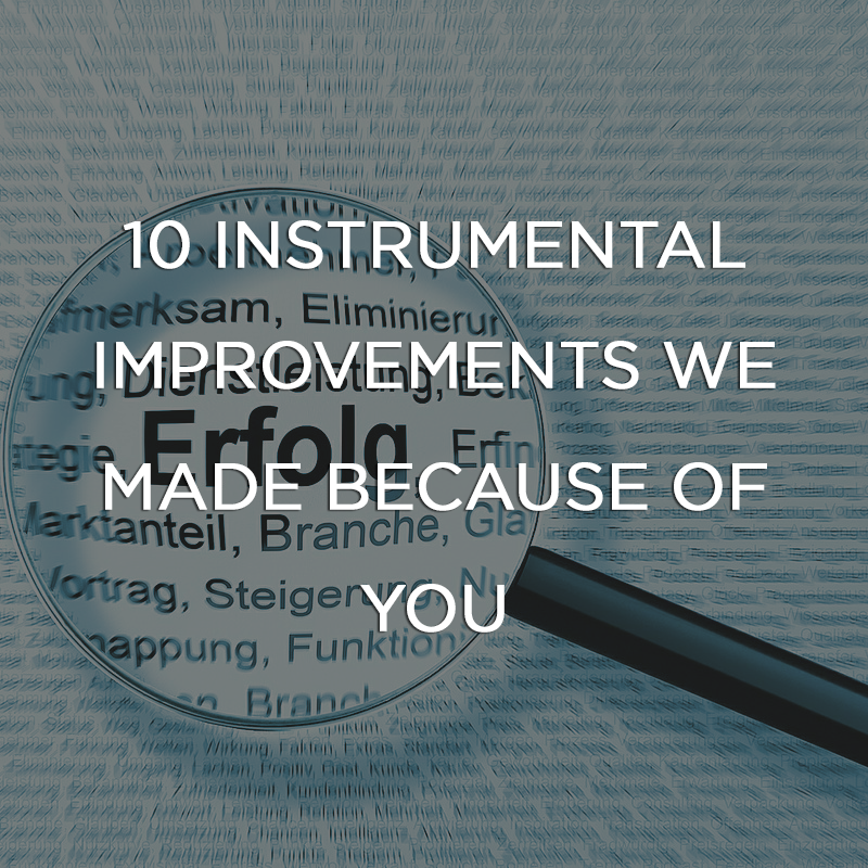 10 Instrumental Improvements We Made Because of You