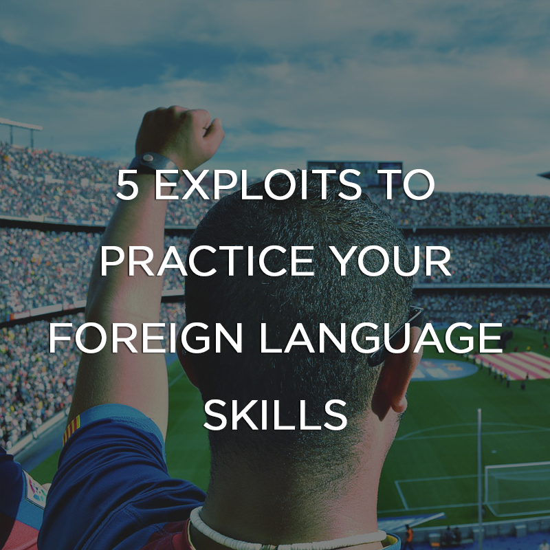 5 Exploits to Practice Your Foreign Language Skills