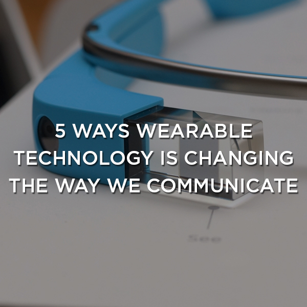 5-ways-wearable-technology-changing-the-way-we-communicate