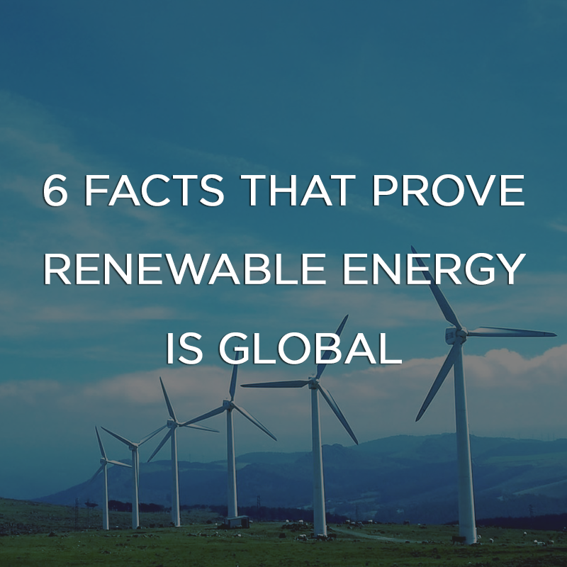 6 Facts That Prove Renewable Energy is Global