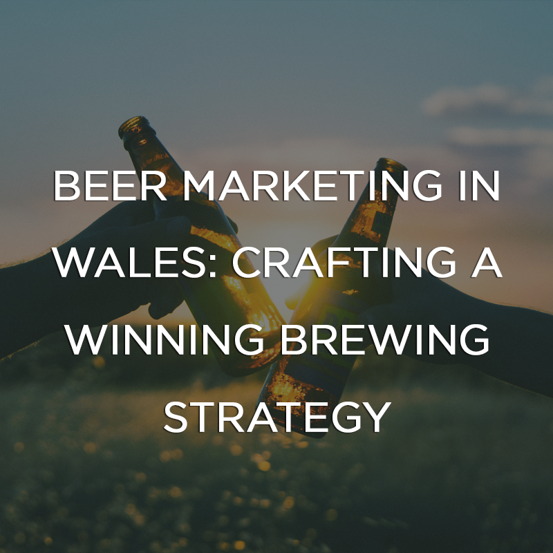Beer Marketing in Wales: Crafting a Winning Brewing Strategy