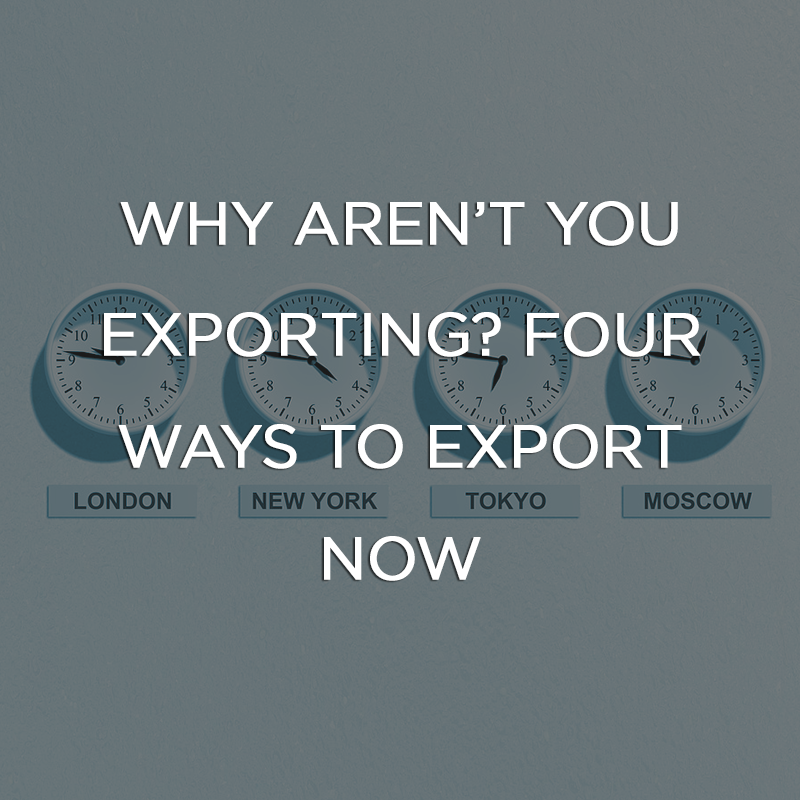 Why Aren't You Exporting? Four Ways to Export Now