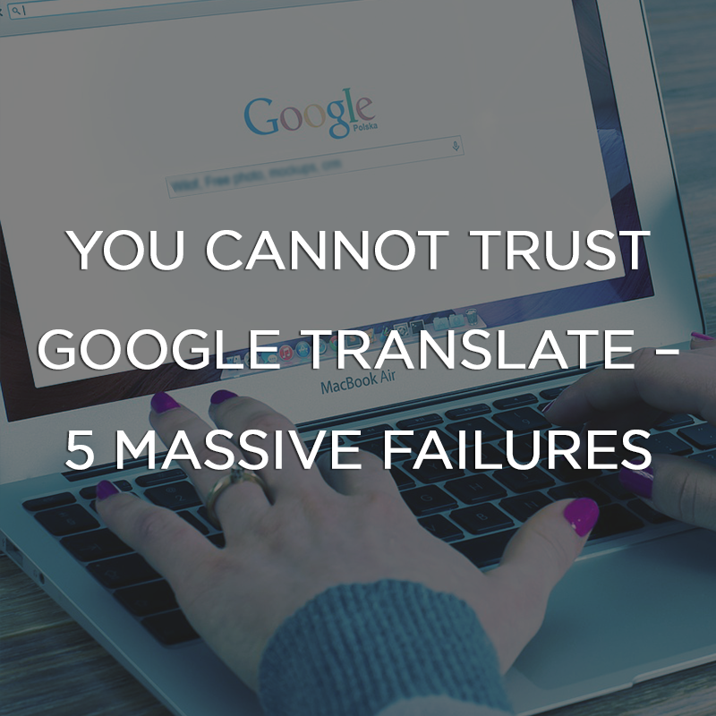 You Cannot Trust Google Translate - 5 Massive Failures