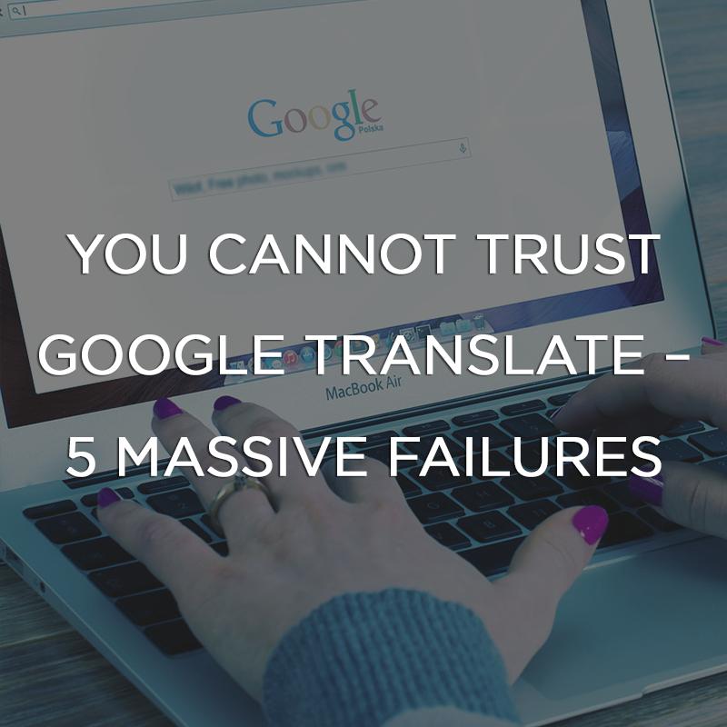 You Cannot Trust Google Translate - 5 Massive Failures